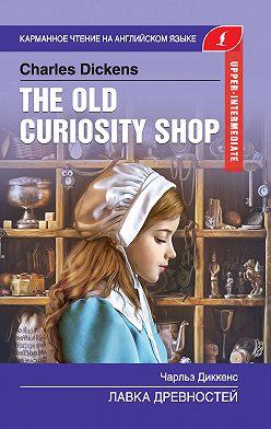 Чарльз Диккенс - The Old Curiosity Shop / Лавка древностей
