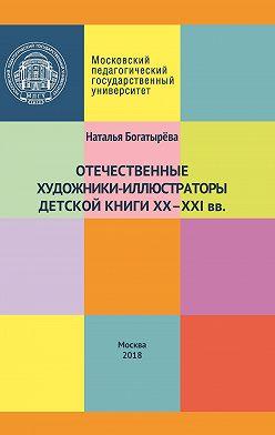 Наталья Богатырёва - Отечественные художники-иллюстраторы детской книги ХХ–ХХI вв.