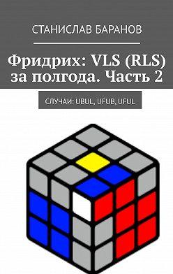 Станислав Баранов - Фридрих: VLS (RLS) заполгода. Часть2. Случаи: UBUL, UFUB,UFUL