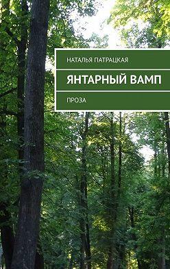 Наталья Патрацкая - Янтарный вамп. Проза