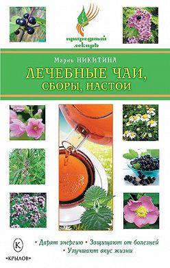 Мария Никитина - Лечебные чаи, сборы, настои