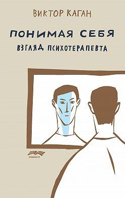 Виктор Каган - Понимая себя: взгляд психотерапевта