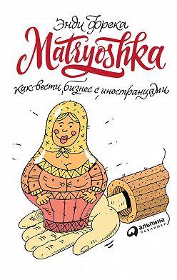 Энди Фрека - Matryoshka. Как вести бизнес с иностранцами
