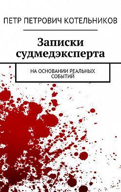Петр Котельников - Записки судмедэксперта. Наосновании реальных событий