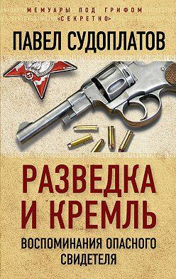Павел Судоплатов - Разведка и Кремль. Воспоминания опасного свидетеля