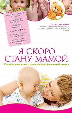 Татьяна Аптулаева - Я скоро стану мамой. Главная книга для главного события в вашей жизни