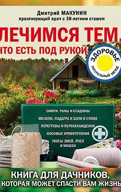 Дмитрий Макунин - Лечимся тем, что есть под рукой. Носовые кровотечения, перегревы и переохлаждения, мозоли и подагра, ревматизм и боли в спине