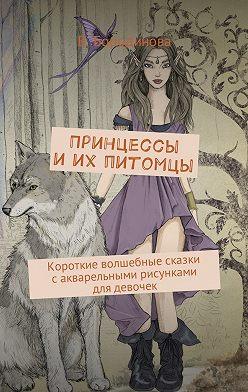 Виктория Бородинова - Принцессы иих питомцы. Короткие волшебные сказки сакварельными рисунками для девочек