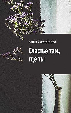 Алия Латыйпова - Счастье там, где ты