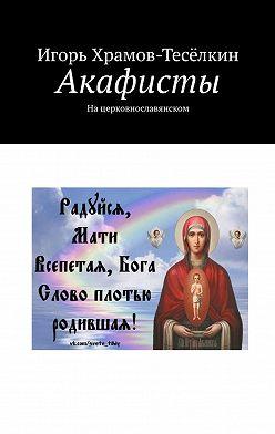 Игорь Храмов-Тесёлкин - Акафисты. Нацерковнославянском