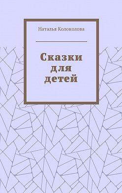 Наталья Колоколова - Сказки для детей