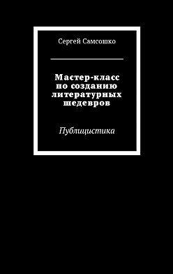 Сергей Самсошко - Мастер-класс посозданию литературных шедевров. Публицистика