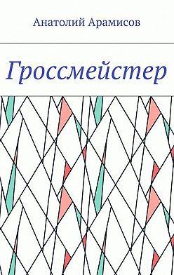 Анатолий Арамисов - Гроссмейстер