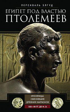Персиваль Элгуд - Египет под властью Птолемеев. Иноземцы, сменившие древних фараонов. 325–30 гг. до н.э.