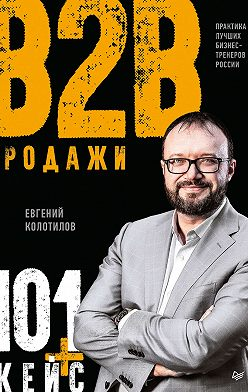 Евгений Колотилов - Продажи B2B: 101+ кейс