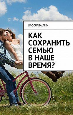 Ярослава Лим - Как сохранить семью внаше время?