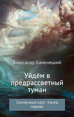 Александр Каменецкий - Уйдём в предрассветный туман. Солнечный круг. Книга 1