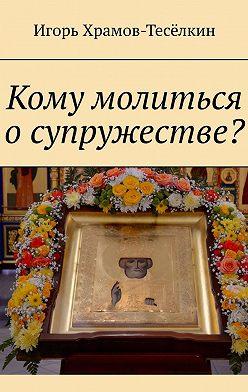 Игорь Храмов-Тесёлкин - Кому молиться о супружестве?