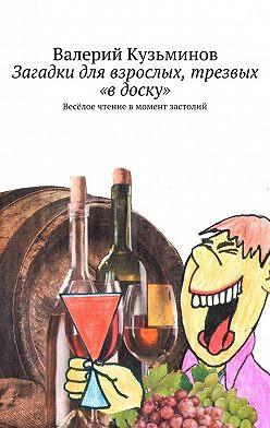 Валерий Кузьминов - Загадки для взрослых, трезвых «в доску». Весёлое чтение вмомент застолий