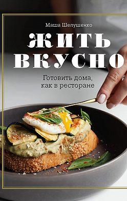 Мария Шелушенко - Жить вкусно. Готовить дома, как в ресторане