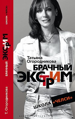 Татьяна Огородникова - Брачный экстрим. Школа «Челси»