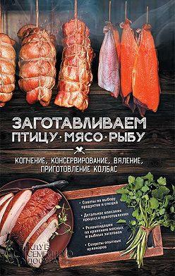 Неустановленный автор - Заготавливаем птицу, мясо, рыбу. Копчение, консервирование, вяление, приготовление колбас