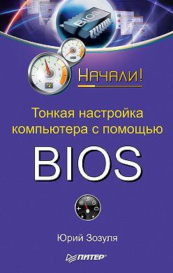 Юрий Зозуля - Тонкая настройка компьютера с помощью BIOS. Начали!