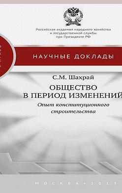 Сергей Шахрай - Общество в период изменений. Опыт конституционного строительства