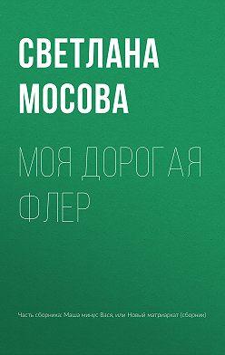 Светлана Мосова - Моя дорогая Флер