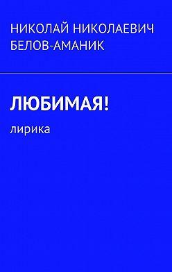 Николай Белов-Аманик - Любимая! Лирика