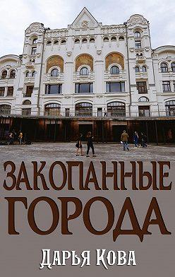 Дарья Кова - Закопанные города