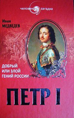 Иван Медведев - Петр I. Добрый или злой гений России