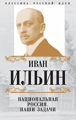 Иван Ильин - Национальная Россия. Наши задачи (сборник)