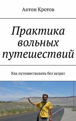 Антон Кротов - Практика вольных путешествий. Как путешествовать без затрат