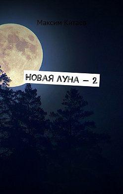 Максим Китаев - Новая луна – 2