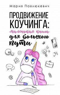 Мария Павлюкевич - Продвижение коучинга: маленькая книга для большогопути
