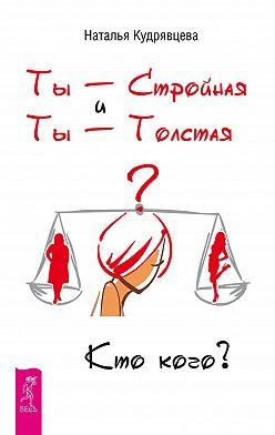 Наталья Кудрявцева - Ты – Стройная и Ты – Толстая. Кто кого?