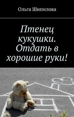 Ольга Шипилова - Птенец кукушки. Отдать в хорошие руки!