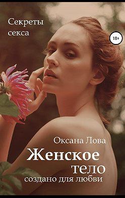 Оксана Лова - Секреты секса. Женское тело создано для любви