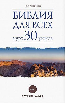 Вероника Андросова - Библия для всех. Курс 30 уроков. Том I. Ветхий Завет