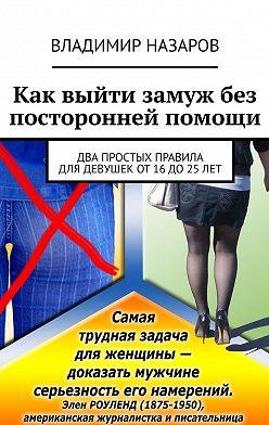 Владимир Назаров - Как выйти замуж без посторонней помощи. Два простых правила для девушек от 16 до 25 лет