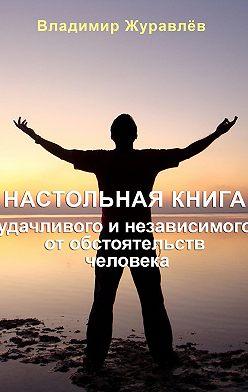 Владимир Журавлев - Настольная книга удачливого и независимого от обстоятельств человека