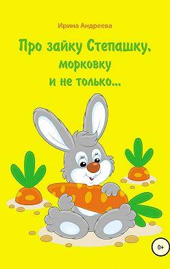 Ирина Андреева - Про зайку Степашку, морковку и не только… История первая