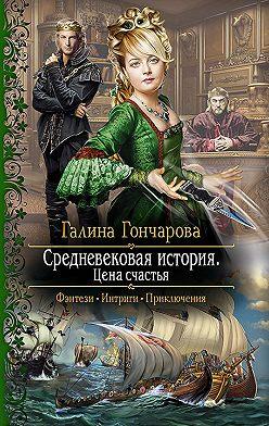 Галина Гончарова - Средневековая история. Цена счастья