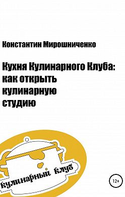 Константин Мирошниченко - Кухня Кулинарного Клуба: как открыть кулинарную студию