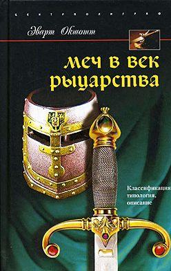 Эварт Окшотт - Меч в век рыцарства. Классификация, типология, описание