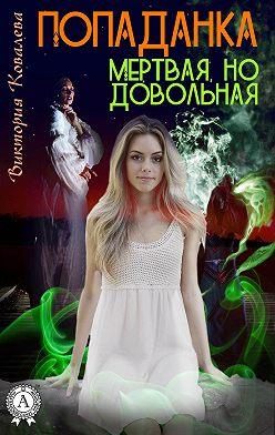 Виктория Ковалева - Попаданка: Мертвая но довольная
