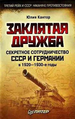 Юлия Кантор - Заклятая дружба. Секретное сотрудничество СССР и Германии в 1920-1930-е годы