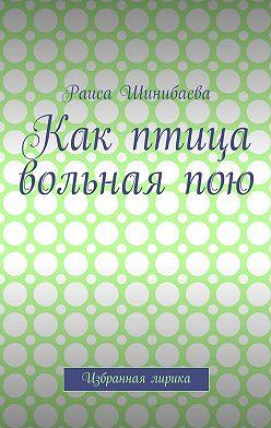 Раиса Шинибаева - Как птица вольная пою. Избранная лирика