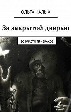 Ольга Чалых - Зазакрытой дверью. Вовласти призраков